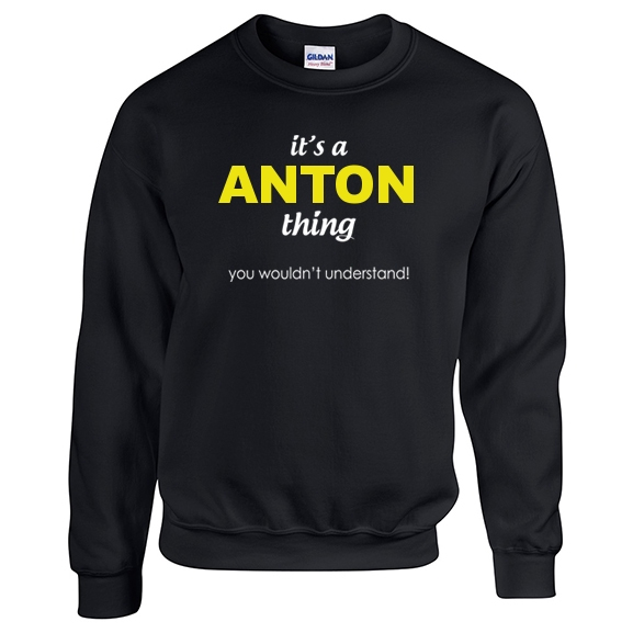 It's a Anton Thing, You wouldn't Understand Sweatshirt