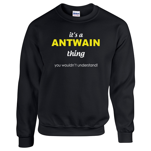 It's a Antwain Thing, You wouldn't Understand Sweatshirt
